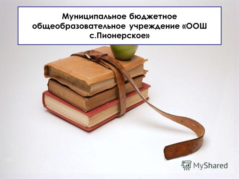 Муниципальное бюджетное общеобразовательное учреждение «ООШ с.Пионерское»