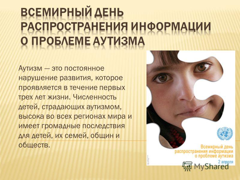 Аутизм это постоянное нарушение развития, которое проявляется в течение первых трех лет жизни. Численность детей, страдающих аутизмом, высока во всех регионах мира и имеет громадные последствия для детей, их семей, общин и обществ.