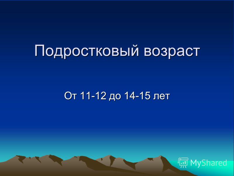 Подростковый возраст От 11-12 до 14-15 лет