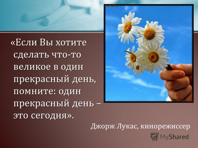 «Если Вы хотите сделать что-то великое в один прекрасный день, помните: один прекрасный день – это сегодня». «Если Вы хотите сделать что-то великое в один прекрасный день, помните: один прекрасный день – это сегодня». Джорж Лукас, кинорежиссер