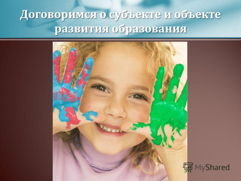 Договоримся о субъекте и объекте развития образования