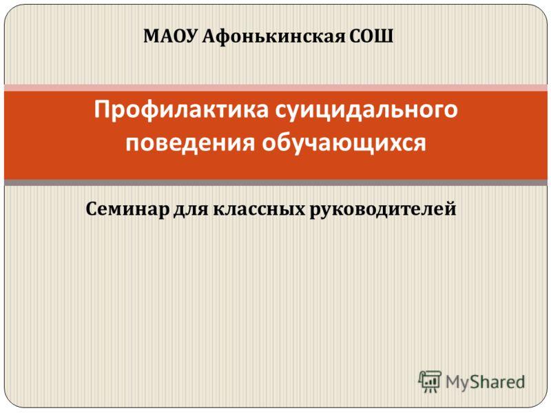 Семинар для классных руководителей Профилактика суицидального поведения обучающихся МАОУ Афонькинская СОШ