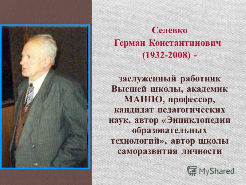 Селевко Герман Константинович (1932-2008) - заслуженный работник Высшей школы, академик МАНПО, профессор, кандидат педагогических наук, автор «Энциклопедии образовательных технологий», автор школы саморазвития личности