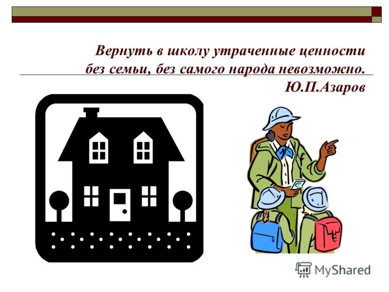 Вернуть в школу утраченные ценности без семьи, без самого народа невозможно. Ю.П.Азаров