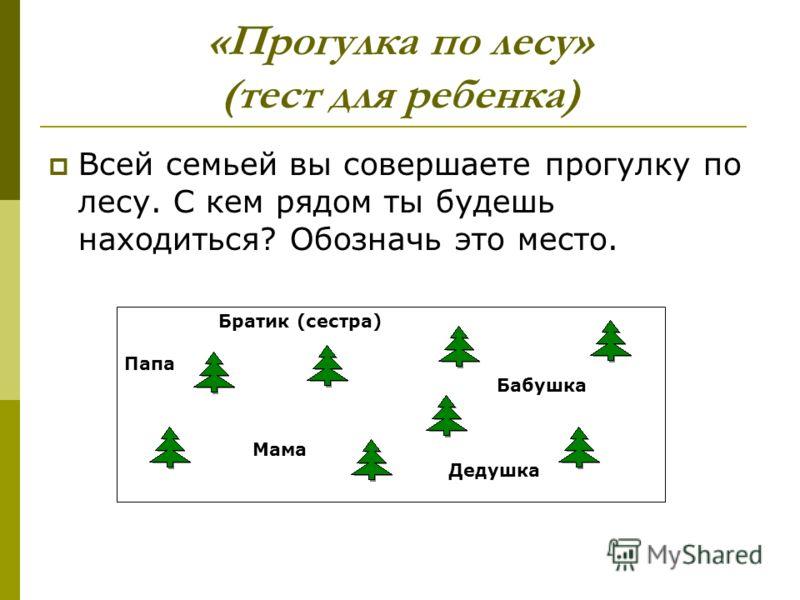 «Прогулка по лесу» (тест для ребенка) Всей семьей вы совершаете прогулку по лесу. С кем рядом ты будешь находиться? Обозначь это место. Братик (сестра) Папа Бабушка Мама Дедушка
