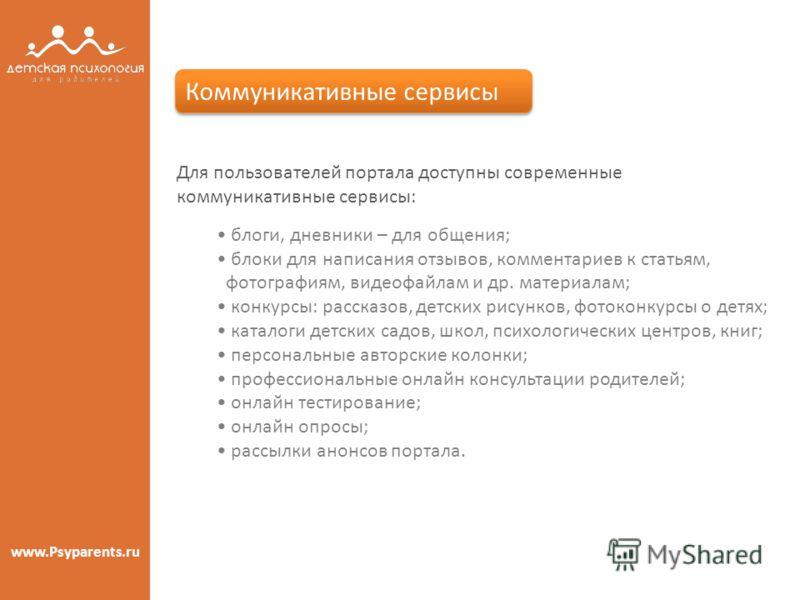 www.Psyparents.ru Для пользователей портала доступны современные коммуникативные сервисы: блоги, дневники – для общения; блоки для написания отзывов, комментариев к статьям, фотографиям, видеофайлам и др. материалам; конкурсы: рассказов, детских рису