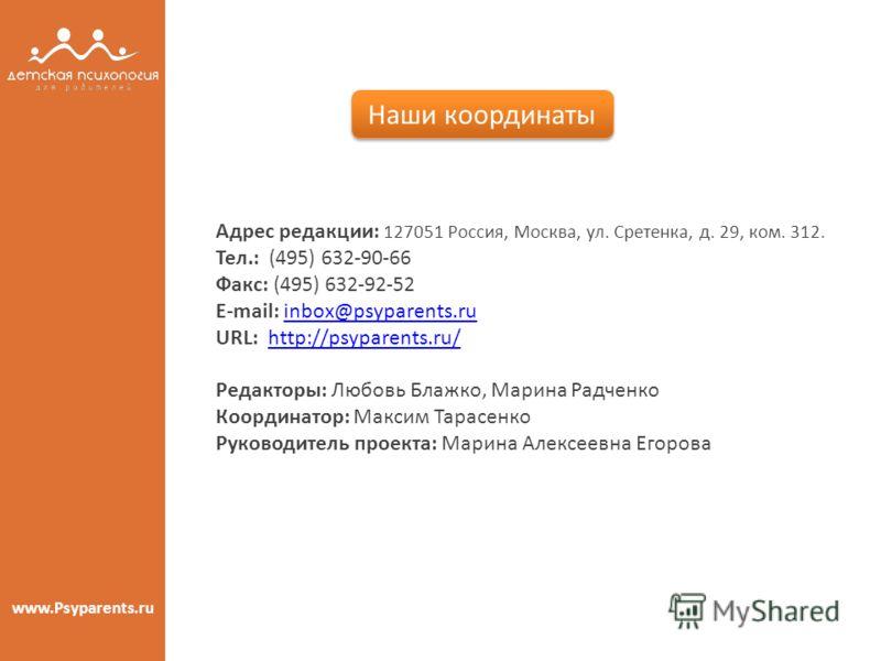 www.Psyparents.ru Наши координаты Адрес редакции: 127051 Россия, Москва, ул. Сретенка, д. 29, ком. 312. Тел.: (495) 632-90-66 Факс: (495) 632-92-52 E-mail: inbox@psyparents.ruinbox@psyparents.ru URL: http://psyparents.ru/http://psyparents.ru/ Редакто