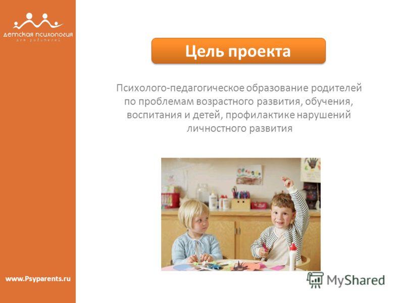 Цель проекта Цель проекта www.Psyparents.ru Психолого-педагогическое образование родителей по проблемам возрастного развития, обучения, воспитания и детей, профилактике нарушений личностного развития