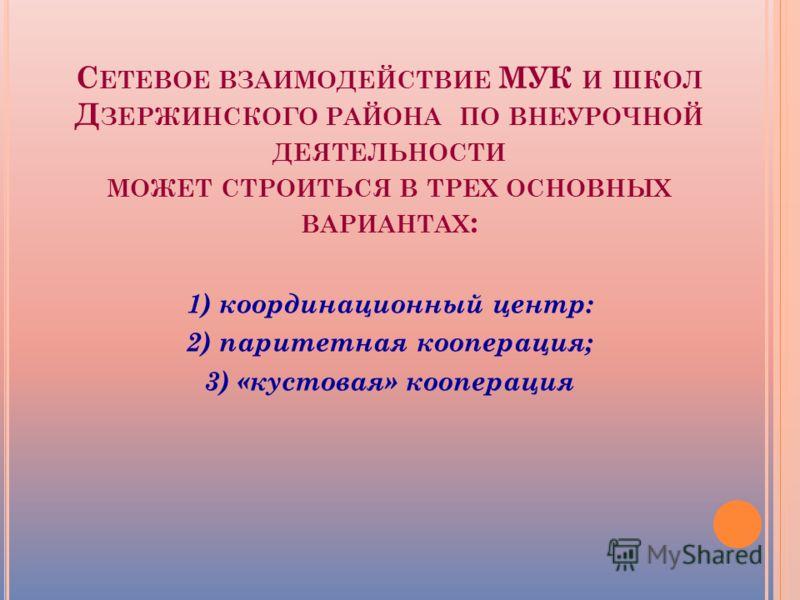 С ЕТЕВОЕ ВЗАИМОДЕЙСТВИЕ МУК И ШКОЛ Д ЗЕРЖИНСКОГО РАЙОНА ПО ВНЕУРОЧНОЙ ДЕЯТЕЛЬНОСТИ МОЖЕТ СТРОИТЬСЯ В ТРЕХ ОСНОВНЫХ ВАРИАНТАХ : 1) координационный центр: 2) паритетная кооперация; 3) «кустовая» кооперация