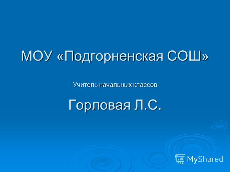 МОУ «Подгорненская СОШ» Учитель начальных классов Горловая Л.С.