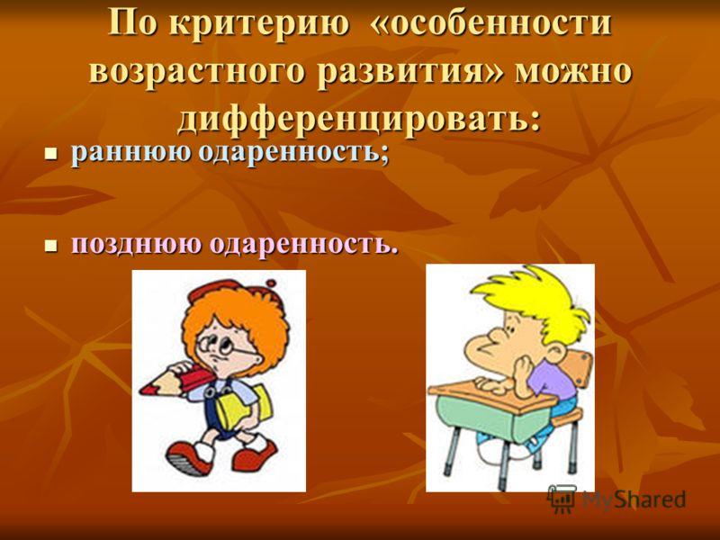 По критерию «особенности возрастного развития» можно дифференцировать: раннюю одаренность; раннюю одаренность; позднюю одаренность. позднюю одаренность.