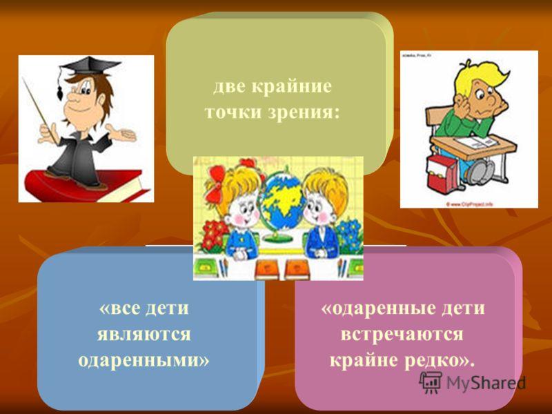 две крайние точки зрения: «все дети являются одаренными» «одаренные дети встречаются крайне редко».