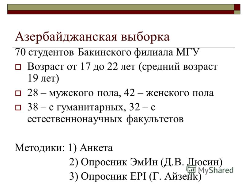 Азербайджанская выборка 70 студентов Бакинского филиала МГУ Возраст от 17 до 22 лет (средний возраст 19 лет) 28 – мужского пола, 42 – женского пола 38 – с гуманитарных, 32 – с естественнонаучных факультетов Методики: 1) Анкета 2) Опросник ЭмИн (Д.В.