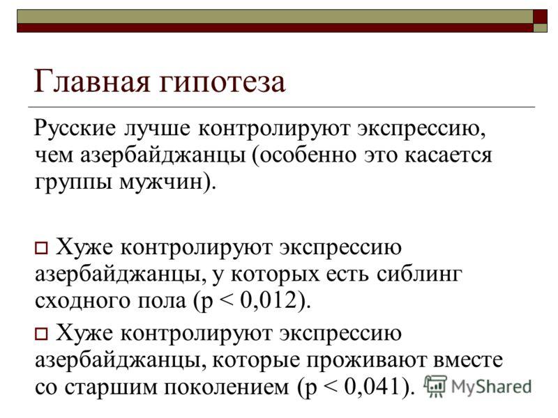 Главная гипотеза Русские лучше контролируют экспрессию, чем азербайджанцы (особенно это касается группы мужчин). Хуже контролируют экспрессию азербайджанцы, у которых есть сиблинг сходного пола (p < 0,012). Хуже контролируют экспрессию азербайджанцы,