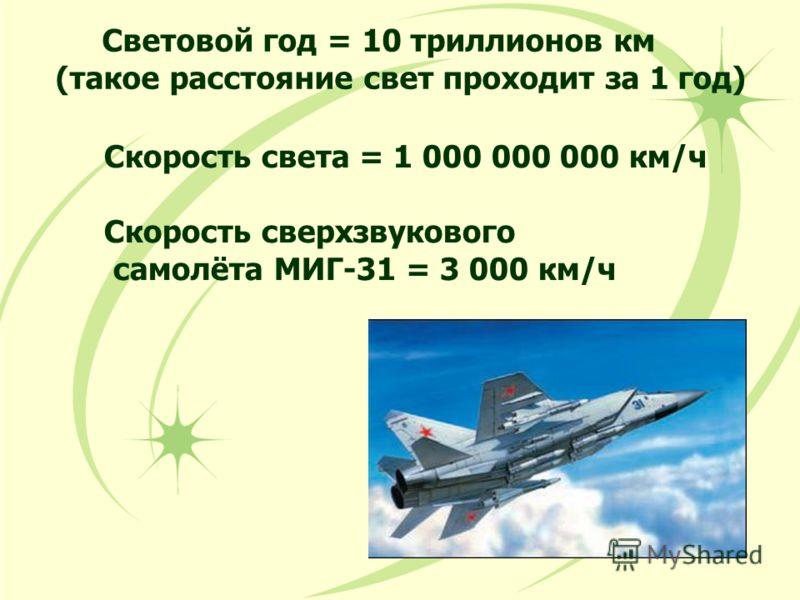 Световой год = 10 триллионов км (такое расстояние свет проходит за 1 год) Скорость света = 1 000 000 000 км/ч Скорость сверхзвукового самолёта МИГ-31 = 3 000 км/ч