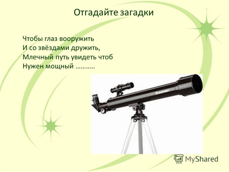 Отгадайте загадки Чтобы глаз вооружить И со звёздами дружить, Млечный путь увидеть чтоб Нужен мощный ………..