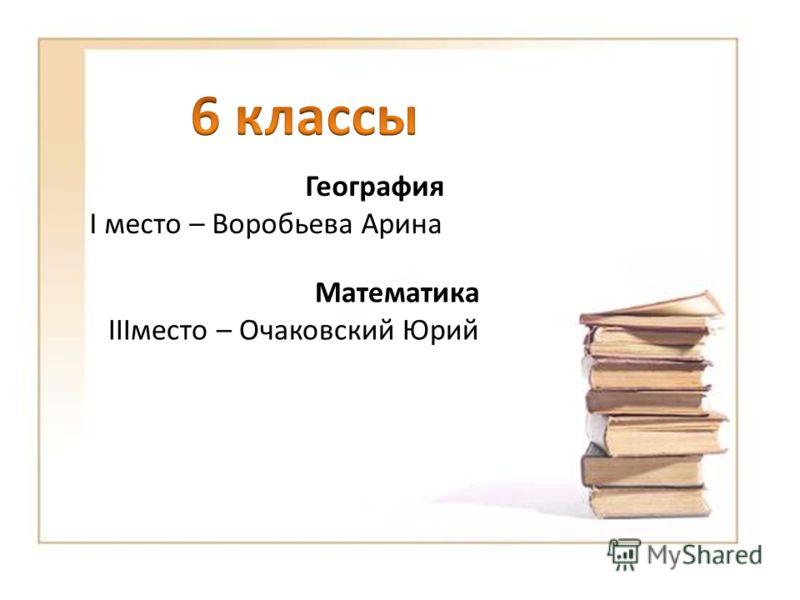 Математика IIIместо – Очаковский Юрий География I место – Воробьева Арина