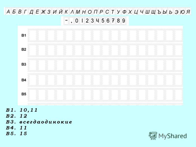 В1. 10,11 В2. 12 В3. всегдаодинокие В4. 11 В5. 15