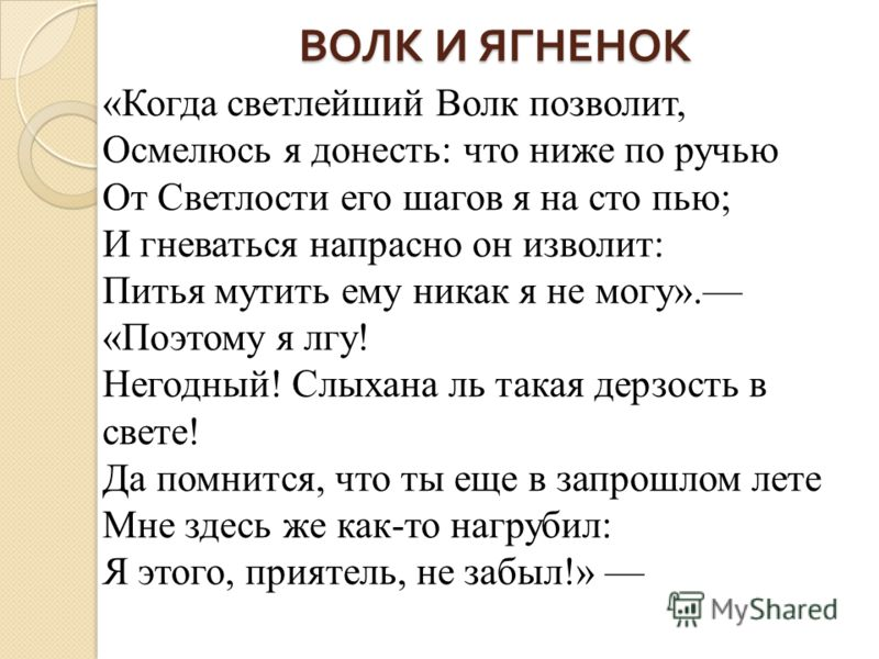 ВОЛК И ЯГНЕНОК «Когда светлейший Волк позволит, Осмелюсь я донесть: что ниже по ручью От Светлости его шагов я на сто пью; И гневаться напрасно он изволит: Питья мутить ему никак я не могу». «Поэтому я лгу! Негодный! Слыхана ль такая дерзость в свете