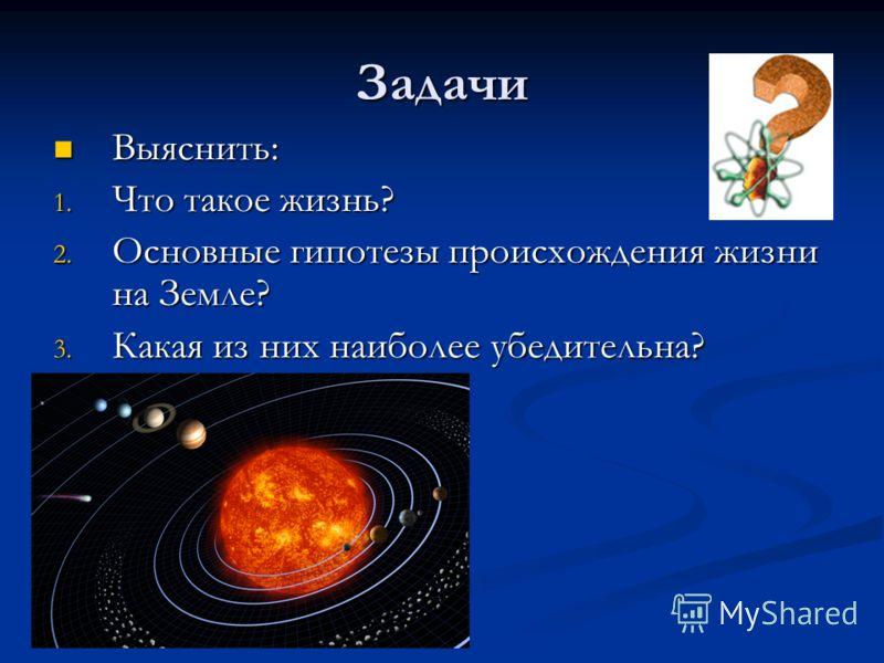 Задачи Выяснить: Выяснить: 1. Что такое жизнь? 2. Основные гипотезы происхождения жизни на Земле? 3. Какая из них наиболее убедительна?