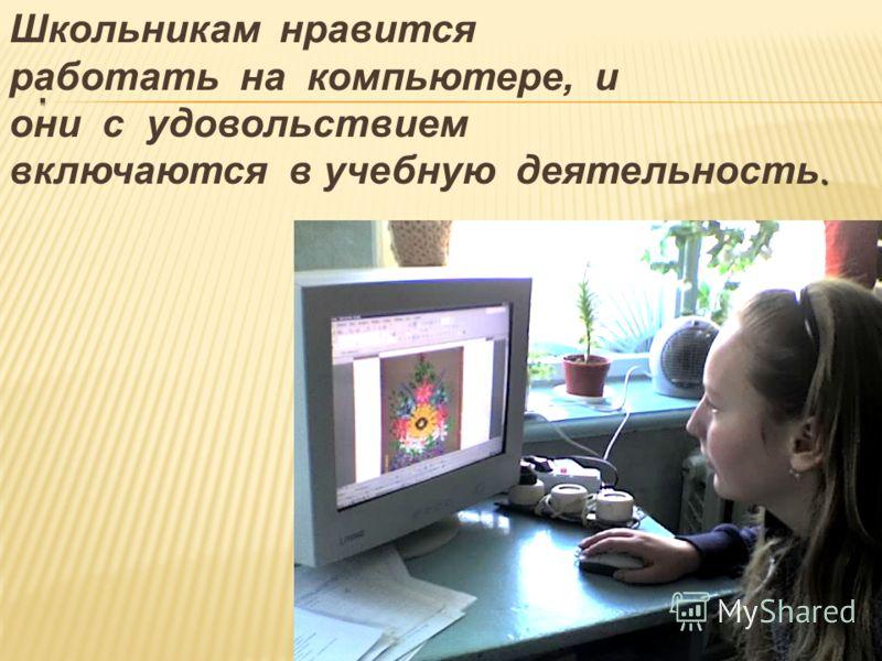 Школьникам нравится работать на компьютере, и они с удовольствием. включаются в учебную деятельность.