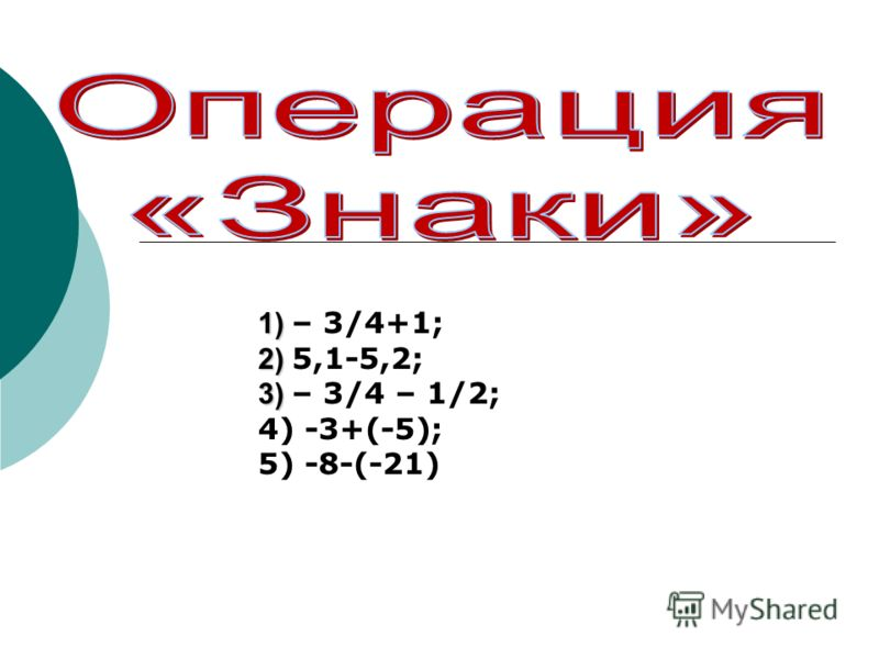 1) 1) – 3/4+1; 2) 2) 5,1-5,2; 3) 3) – 3/4 – 1/2; 4) -3+(-5); 5) -8-(-21)