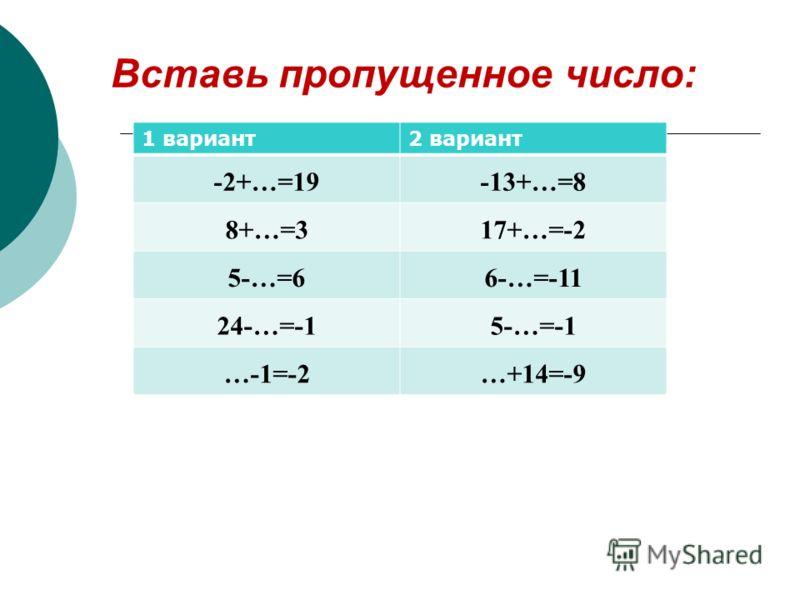 Вставь пропущенное число: 1 вариант2 вариант -2+…=19-13+…=8 8+…=317+…=-2 5-…=66-…=-11 24-…=-15-…=-1 …-1=-2…+14=-9