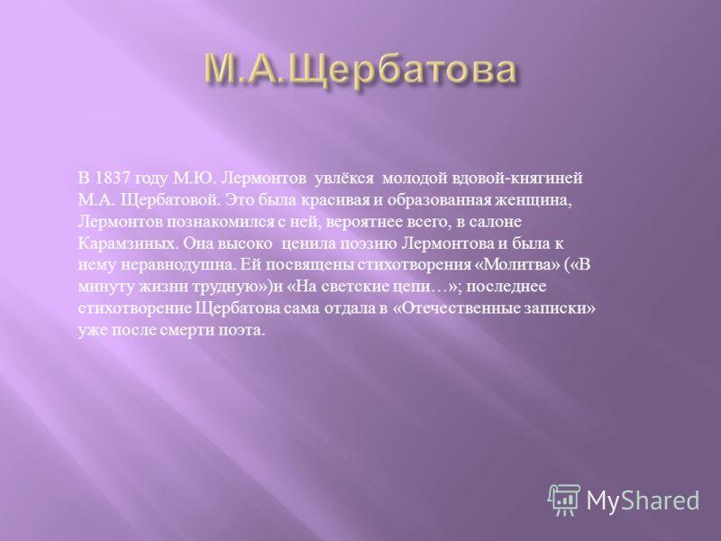 В 1837 году М. Ю. Лермонтов увлёкся молодой вдовой - княгиней М. А. Щербатовой. Это была красивая и образованная женщина, Лермонтов познакомился с ней, вероятнее всего, в салоне Карамзиных. Она высоко ценила поэзию Лермонтова и была к нему неравнодуш