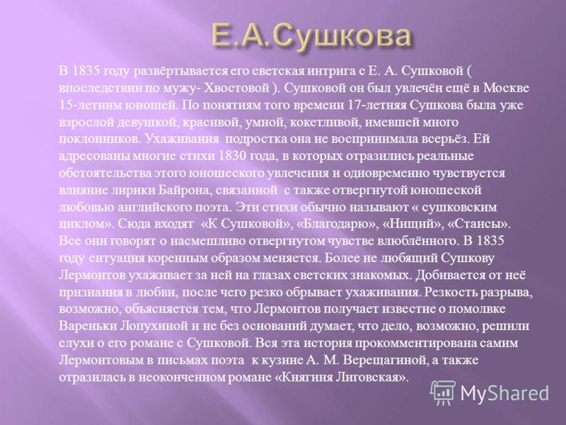 В 1835 году развёртывается его светская интрига с Е. А. Сушковой ( впоследствии по мужу - Хвостовой ). Сушковой он был увлечён ещё в Москве 15- летним юношей. По понятиям того времени 17- летняя Сушкова была уже взрослой девушкой, красивой, умной, ко
