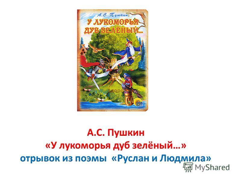 У Лукоморья дуб зеленый; Златая цепь на дубе том: И днем и ночью кот ученый Все ходит по цепи кругом; Идет направо – песнь заводит, Налево – сказку говорит.
