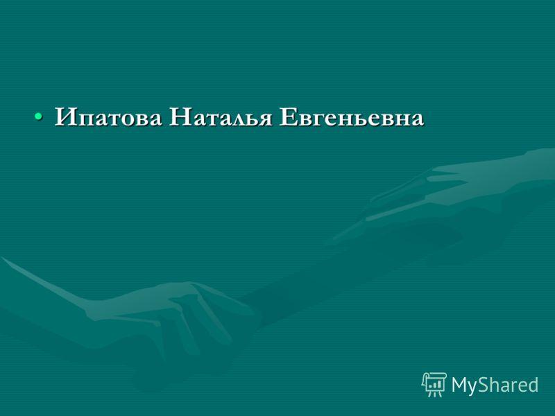 Ипатова Наталья ЕвгеньевнаИпатова Наталья Евгеньевна