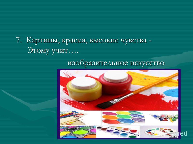 7. Картины, краски, высокие чувства - Этому учит…. 7. Картины, краски, высокие чувства - Этому учит…. изобразительное искусство изобразительное искусство