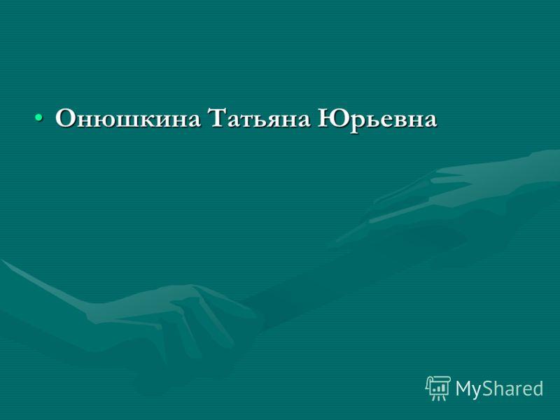 Онюшкина Татьяна ЮрьевнаОнюшкина Татьяна Юрьевна