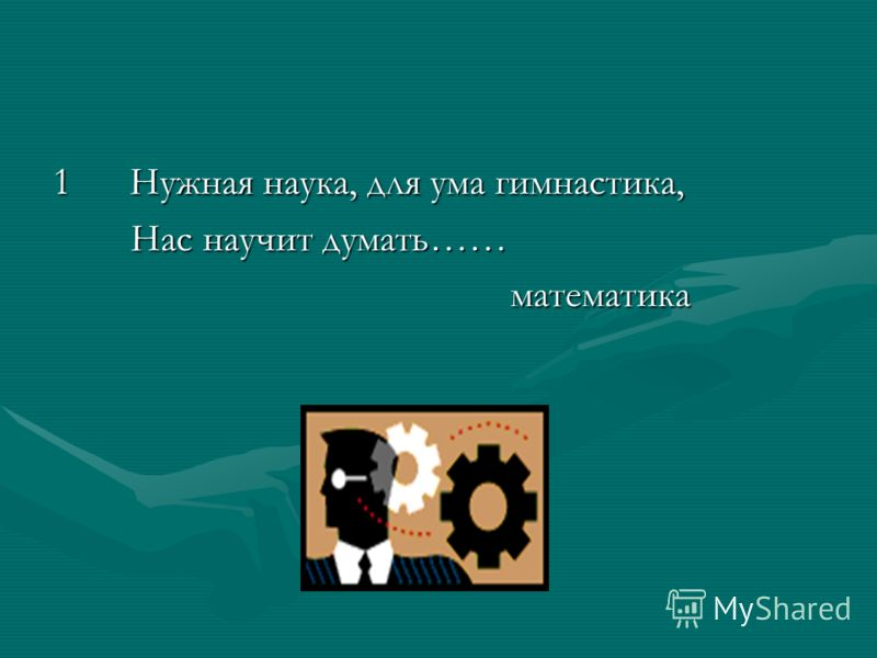 1 Нужная наука, для ума гимнастика, Нас научит думать…… Нас научит думать…… математика математика