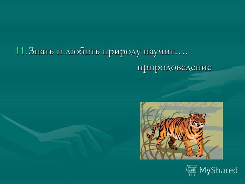 11.Знать и любить природу научит…. природоведение природоведение
