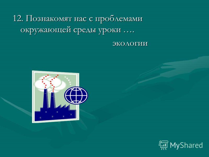 12. Познакомят нас с проблемами окружающей среды уроки …. экологии экологии