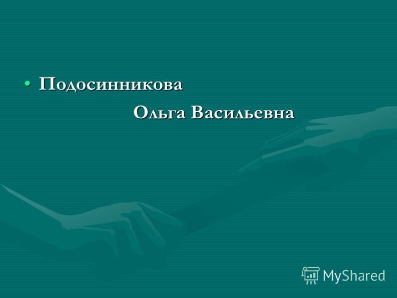 ПодосинниковаПодосинникова Ольга Васильевна Ольга Васильевна