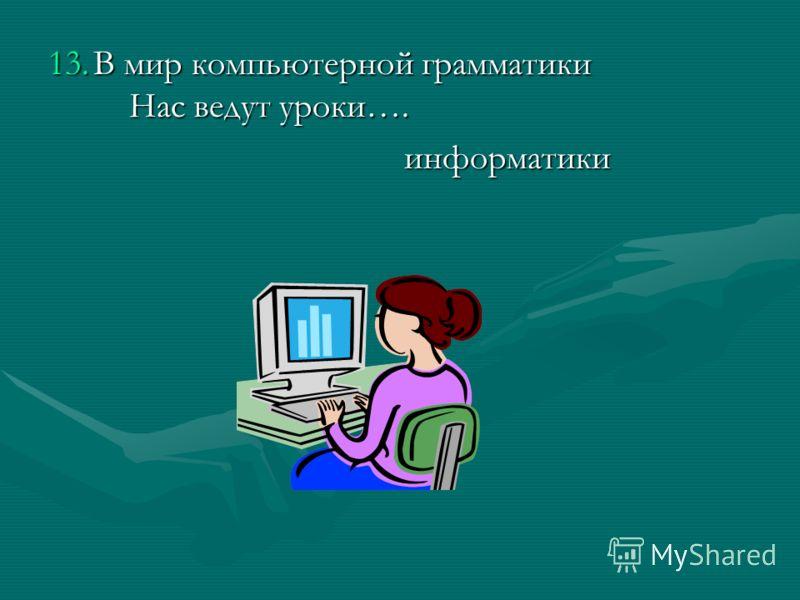 13.В мир компьютерной грамматики Нас ведут уроки…. информатики информатики