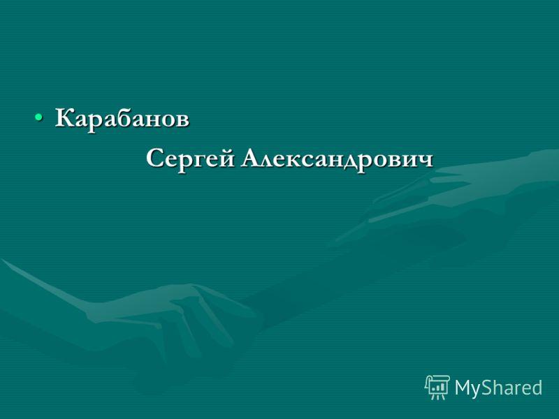 КарабановКарабанов Сергей Александрович Сергей Александрович