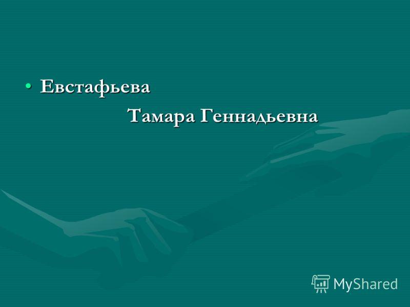 ЕвстафьеваЕвстафьева Тамара Геннадьевна Тамара Геннадьевна