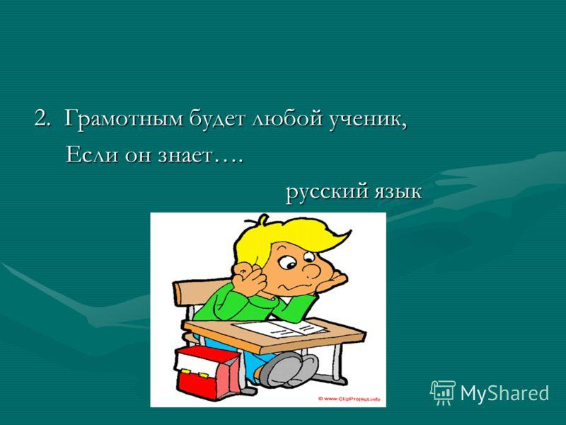 2. Грамотным будет любой ученик, Если он знает…. Если он знает…. русский язык русский язык