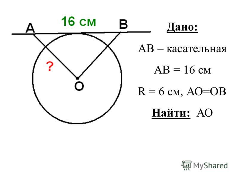 Дано: АВ – касательная АВ = 16 см R = 6 см, АО=ОВ Найти: АО