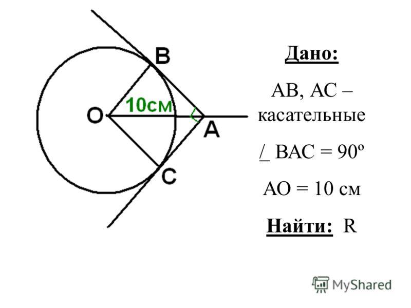 Дано: АВ, АС – касательные / ВАС = 90º АО = 10 см Найти: R