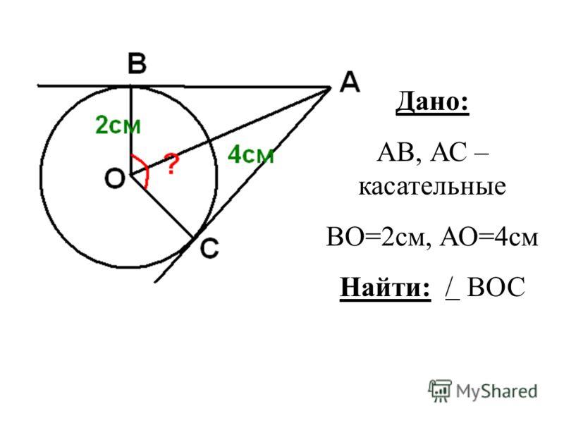 Дано: АВ, АС – касательные ВО=2см, АО=4см Найти: / ВОС