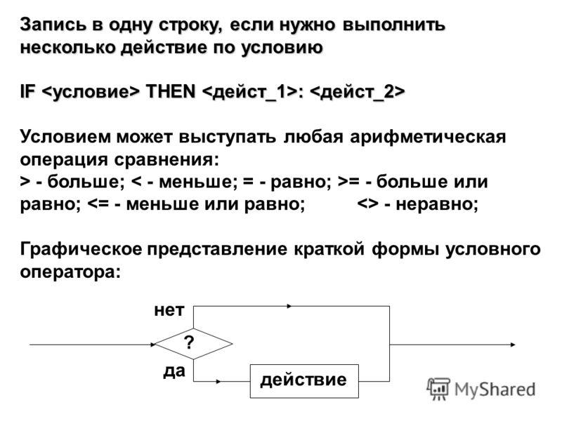 Запись в одну строку, если нужно выполнить несколько действие по условию IF THEN : IF THEN : Условием может выступать любая арифметическая операция сравнения: > - больше; = - больше или равно; - неравно; Графическое представление краткой формы условн