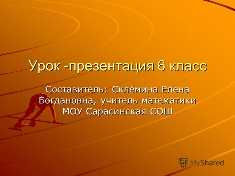 Урок -презентация 6 класс Составитель: Склёмина Елена Богдановна, учитель математики МОУ Сарасинская СОШ