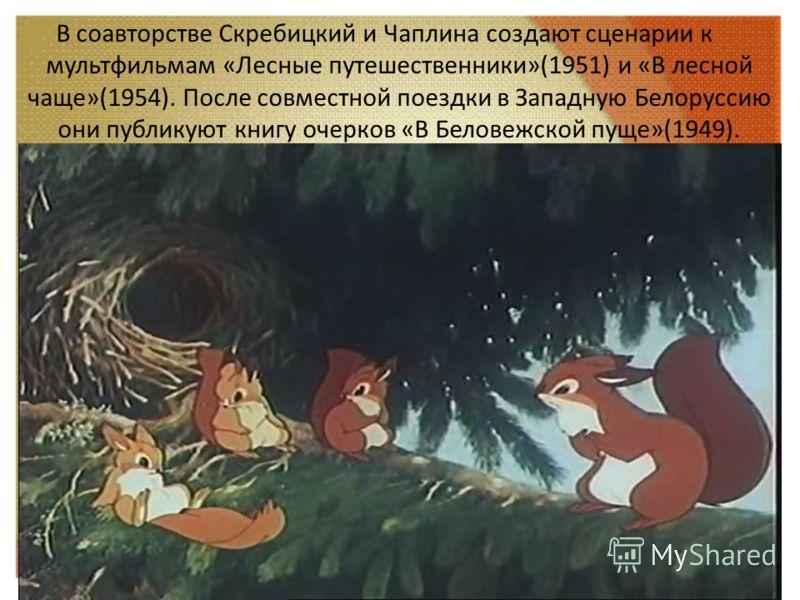 В соавторстве Скребицкий и Чаплина создают сценарии к мультфильмам «Лесные путешественники»(1951) и «В лесной чаще»(1954). После совместной поездки в Западную Белоруссию они публикуют книгу очерков «В Беловежской пуще»(1949).