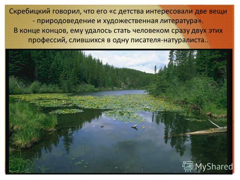 Скребицкий говорил, что его «с детства интересовали две вещи - природоведение и художественная литература». В конце концов, ему удалось стать человеком сразу двух этих профессий, слившихся в одну писателя-натуралиста..