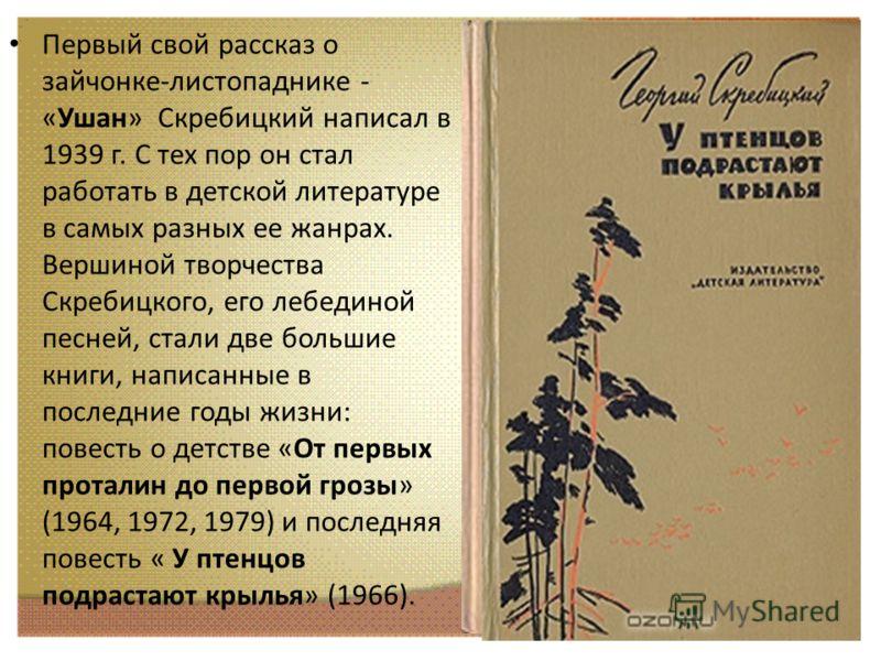 Первый свой рассказ о зайчонке-листопаднике - «Ушан» Скребицкий написал в 1939 г. С тех пор он стал работать в детской литературе в самых разных ее жанрах. Вершиной творчества Скребицкого, его лебединой песней, стали две большие книги, написанные в п