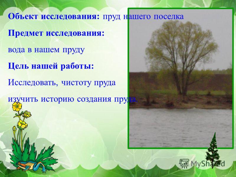 Объект исследования: пруд нашего поселка Предмет исследования: вода в нашем пруду Цель нашей работы: Исследовать, чистоту пруда изучить историю создания пруда.